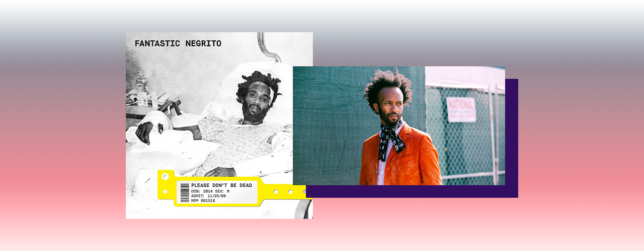 Fantastic Negrito — Please Don't Be Dead